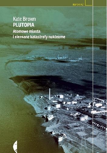 Kate Brown - Plutopia. Atomowe miasta i nieznane katastrofy nuklearne