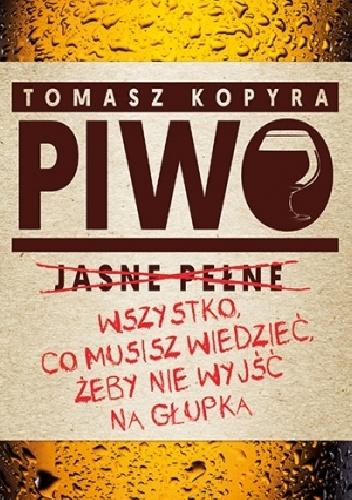 Tomasz Kopyra - Piwo. Wszystko co musisz wiedzieć, żeby nie wyjść na głupka